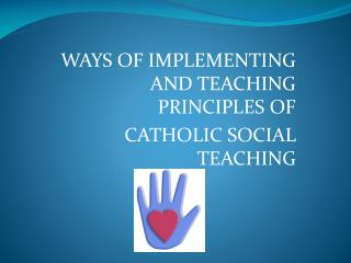 WAYS OF IMPLEMENTING AND TEACHING PRINCIPLES OF  CATHOLIC SOCIAL TEACHING