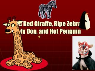 The Red Giraffe, Ripe Zebra, Ugly Dog, and Hot Penguin