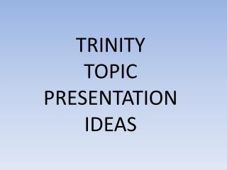 TRINITY TOPIC PRESENTATION  IDEAS