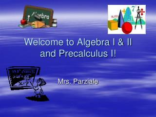 Welcome to Algebra I & II and  Precalculus  I!