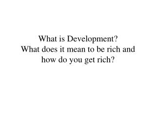 What is Development? What does it mean to be rich and how do you get rich?