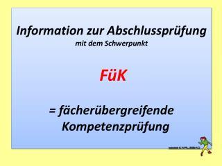 Information  zur  Abschlussprüfung mit dem Schwerpunkt FüK = fächerübergreifende Kompetenzprüfung