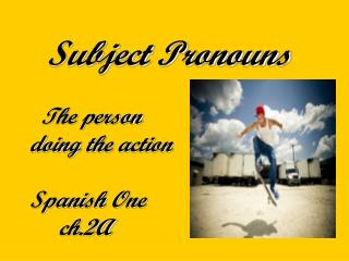 Subject Pronouns   The person  doing the action Spanish One       ch.2A