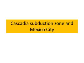 Cascadia subduction zone and Mexico City