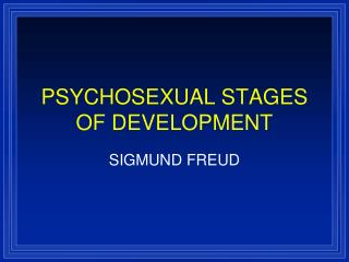PSYCHOSEXUAL STAGES OF DEVELOPMENT