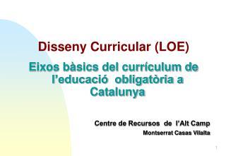 Disseny Curricular LOE  Eixos b sics del curr culum de l educaci   obligat ria a Catalunya                    Centre de