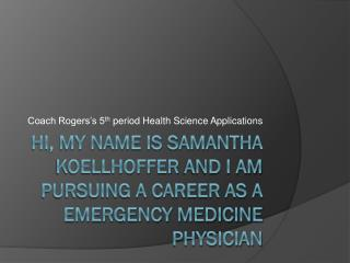 Hi, my name is Samantha  Koellhoffer  and I am pursuing a career as a Emergency Medicine Physician