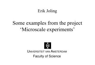 Erik Joling Some examples from the project �Microscale experiments�