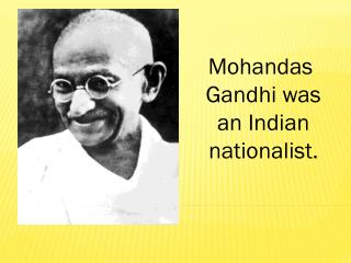 Mohandas  Gandhi was an Indian nationalist.