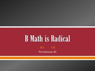 B Math is Radical