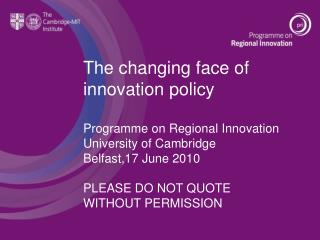 The changing face of innovation policy Programme on Regional Innovation University of Cambridge