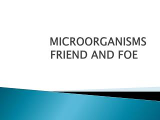 MICROORGANISMS FRIEND AND FOE