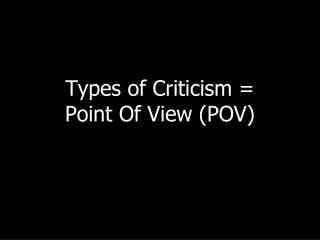 Types of Criticism =  Point Of View (POV)
