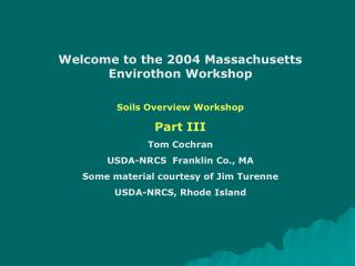 Welcome to the 2004 Massachusetts Envirothon Workshop Soils Overview Workshop Part III Tom Cochran