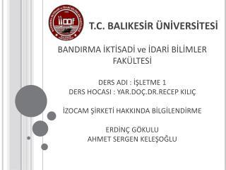 T.C. BALIKESİR ÜNİVERSİTESİ BANDIRMA İKTİSADİ ve İDARİ BİLİMLER FAKÜLTESİ DERS ADI : İŞLETME 1