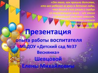 Презентация опыта работы  воспитателя МБДОУ «Детский сад №37 Веснянка»  Шевцовой  Елены Михайловны
