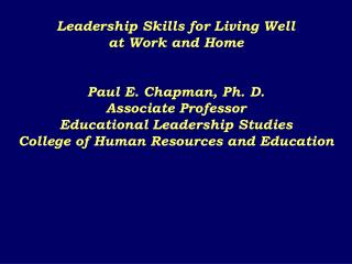 Leadership Skills for Living Well  at Work and Home   Paul E. Chapman, Ph. D. Associate Professor Educational Leadership