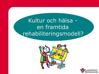 Kultur och hälsa -  en framtida  rehabiliteringsmodell?