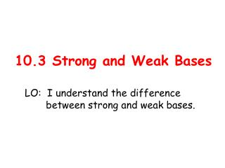 10.3 Strong and Weak Bases