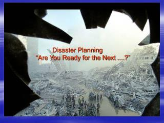 "Disaster Planning ""Are You Ready for the Next ....?"""