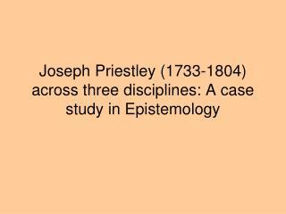 Joseph Priestley (1733-1804) across three disciplines: A case study in Epistemology