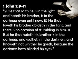 """1 John 2:9-11 """"9 He that saith he is in the light  and hateth his brother, is in the"""