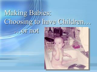 Making Babies: Choosing to have Children� 	�or not