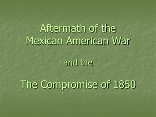 Aftermath of the  Mexican American War  and the  The Compromise of 1850