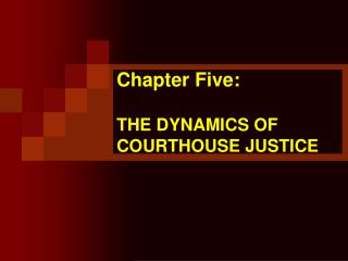 Chapter Five:  THE DYNAMICS OF COURTHOUSE JUSTICE