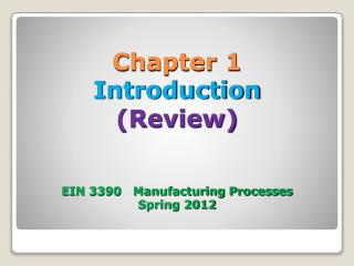 Chapter 1 Introduction (Review) EIN 3390   Manufacturing Processes Spring 2012