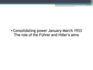 • Consolidating power January-March 1933 The role of the Führer and Hitler's aims