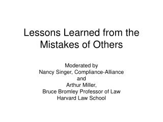 Lessons Learned from the Mistakes of Others  Moderated by Nancy Singer, Compliance-Alliance and Arthur Miller, Bruce Bro