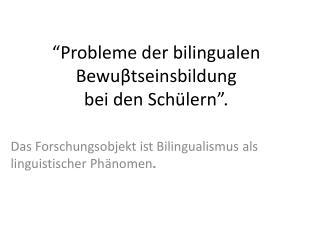 """"""" Probleme der bilingualen Bewu β tseinsbildung bei  den  Schülern """"."""