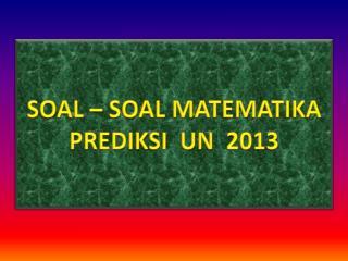 SOAL – SOAL MATEMATIKA PREDIKSI   UN  2013