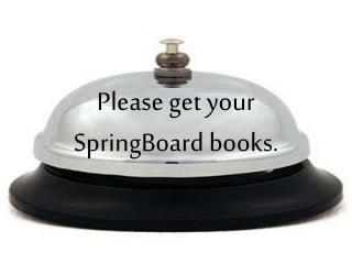 Please get your SpringBoard books.