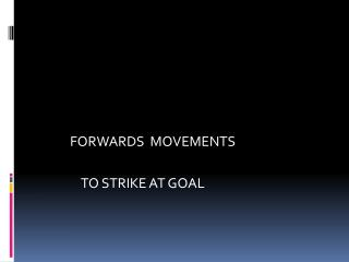 FORWARDS  MOVEMENTS               TO STRIKE AT GOAL