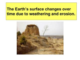 The Earth s surface changes over time due to weathering and erosion.