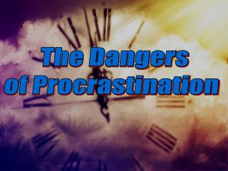 The Dangers  of Procrastination