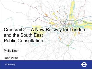 Crossrail 2 – A New Railway for London and the South East Public Consultation Philip Keen