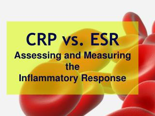 CRP vs. ESR Assessing and Measuring  the  Inflammatory Response