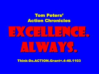 Tom Peters' Action Chronicles EXCELLENCE. ALWAYS. Think-Do.ACTION.Grant+.4-40.1103
