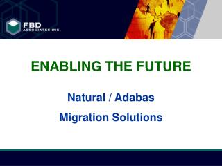 ENABLING THE FUTURE Natural / Adabas  Migration Solutions