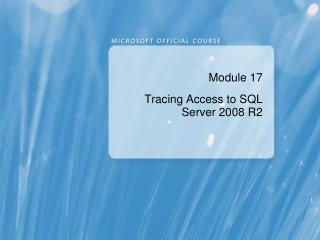 Module 17 Tracing Access to SQL  Server 2008 R2