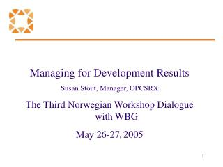 Managing for Development Results Susan Stout, Manager, OPCSRX