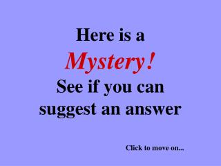 Here is a  Mystery! See if you can suggest an answer