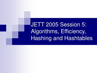 JETT 2005 Session 5: Algorithms, Efficiency, Hashing and Hashtables
