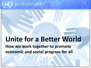Unite for a Better World How we work together to  promote  economic and social progress for  all