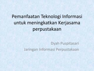 Pemanfaatan Teknologi Informasi untuk meningkatkan Kerjasama perpustakaan