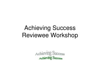 Achieving Success Reviewee Workshop
