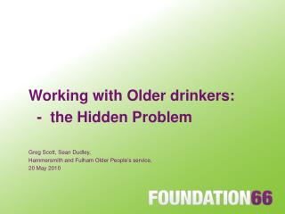 Working with Older drinkers:   -  the Hidden Problem Greg Scott, Sean Dudley,